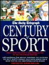 The Daily Telegraph Century of Sport : Great Sporting Events and Personalities of the Twentieth Century