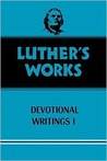 Luthers Works: Devotional Writings I