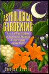 Astrological Gardening: The Ancient Wisdom of Successful Planting & Harvesting by the Stars