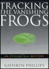 Tracking The Vanishing Frogs by Kathryn Phillips