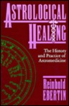 Astrological Healing: The History and Practice of Astromedicine