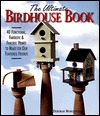 The Ultimate Birdhouse Book: 40 Functional, Fantastic & Fanciful Homes to Make for Our Feathered Friends
