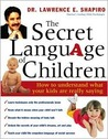 The Secret Language of Children: How to Understand What Your Kids Are Really Saying