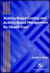 Activity-Based Costing and Activity-Based Management for Health Care