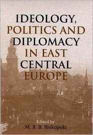 Ideology, Politics, and Diplomacy in East Central Europe Mieczysław B. Biskupski