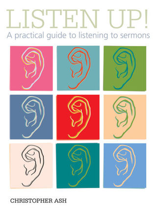 Listen Up! A Practical Guide to Listening to Sermons by Christopher Ash