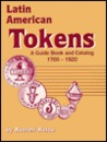 Latin American Tokens: A Guide Book and Catalog 1700-1920