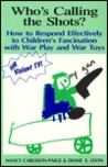 Who's Calling the Shots?: How to Respond Effectively to Children's Fascination with War Play, War Toys and Violent TV