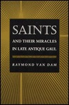 Saints & Their Miracles in Late Antique Gaul by Raymond Van Dam
