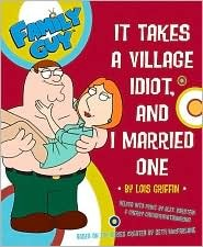 Family Guy. It takes a Village Idiot, and I Married One