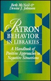 Patron Behavior in Libraries: A Handbook of Positive Approaches to Negative Situations