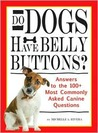 Do Dogs Have Bellybuttons?: Answers to the 100+ Most Commonly Asked Canine Questions
