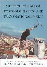 Multiculturalism, Postcoloniality, and Transnational Media by Ella Shohat