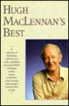 Hugh MacLennan's Best - A Selection of the Famous Author's Best Work - Published and Unpublished - Including Poetry, Essays, Journalism, Travel Writing, and Excerpts from All of His Novels
