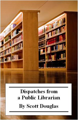 Dispatches from a Public Librarian by Scott Douglas