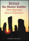 Jesus, the Master Builder: Druid Mysteries and the Dawn of Christianity
