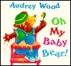 Oh My Baby Bear! by Audrey Wood