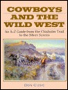 Cowboys and the Wild West: An A-Z Guide from the Chisholm Trail to the Silver Screen