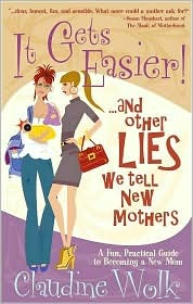 It Gets Easier! And Other Lies We Tell New Mothers by Claudine Wolk