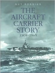 The Aircraft Carrier Story 1908-1945 by Guy Robbins