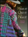 Weave It! Quilt It! Wear It!