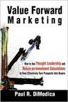 Value Forward Marketing: How to Use Thought Leadership and Return-On-Investment Calculations to Cost Effectively Turn Prospects Into Buyers