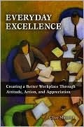 Everyday Excellence: Creating a Better Workplace Through Attitude, Action, and Appreciation Clive Shearer