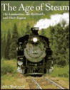 The Age of Steam: The Locomotives, the Railroads, and Their Legacy