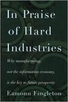 In Praise of Hard Industries: Why Manufacturing, Not the Information Economy, Is the key to Future Prosperity