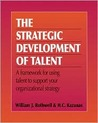 The Strategic Development of Talent: A Framework for Using Talent to Support Your Organizational Strategy