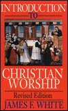 Introduction to Christian Worship by James F. White