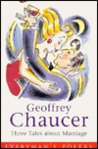 Geoffrey Chaucer Three Tales About Marriage (Everyman's Poetry Library)