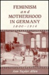 Feminism and Motherhood in Germany, 1800-1914