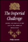 The Imperial Challenge: Quebec and Britain in the Age of the American Revolution