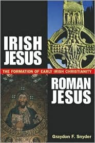 Irish Jesus, Roman Jesus T: He Formation of Early Irish Christianity