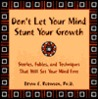 Don't Let Your Mind Stunt Your Growth: Stories, Fables, and Techniques That Will Set Your Mind Free