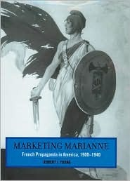 Marketing Marianne: French Propaganda in America, 1900-1940 Robert J. Young