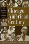 Chicago and the American Century: The 100 Most Significant Chicagoans of the Twentieth Century