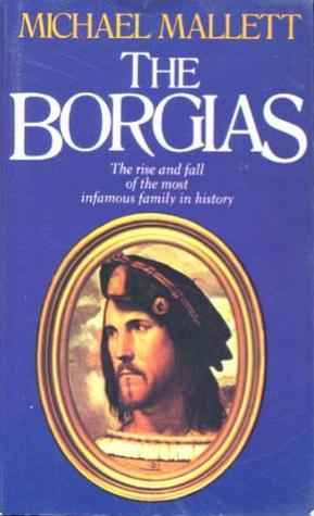 Download online The Borgias: The Rise and Fall of the Most Infamous Family in History by Michael Edward Mallett PDF