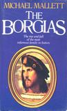 The Borgias: The Rise and Fall of the Most Infamous Family in History