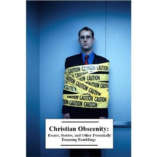 Christian Obscenity: Essays, Stories, and Other Potentially Damning Ramblings