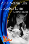 Ain't Nothin' Like Succubus Lovin' by Sapphire Phelan