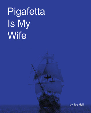 Pigafetta is My Wife by Joe Hall