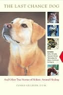 The Last Chance Dog: and Other True Stories of Holistic Animal Healing