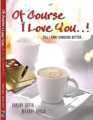 Of Course I Love You...! Till I Find Someone Better... by Durjoy Datta