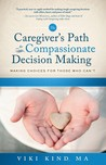 The Caregiver's Path To Compassionate Decision Making: Making Choices For Those Who Can't (Home Nursing Caring)