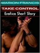 Take Control - Erotica Romance Short Story by Marion Francis