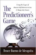 The Predictioneer's Game: Using the Logic of Brazen Self-Interest to See and Shape the Future
