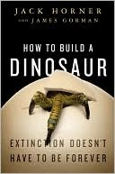 How to Build a Dinosaur by Jack Horner
