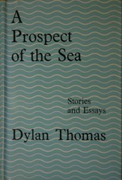 A Prospect Of The Sea, And Other Stories And Prose Writings by Dylan Thomas